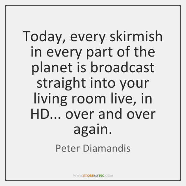 Today, every skirmish in every part of the planet is broadcast straight ...