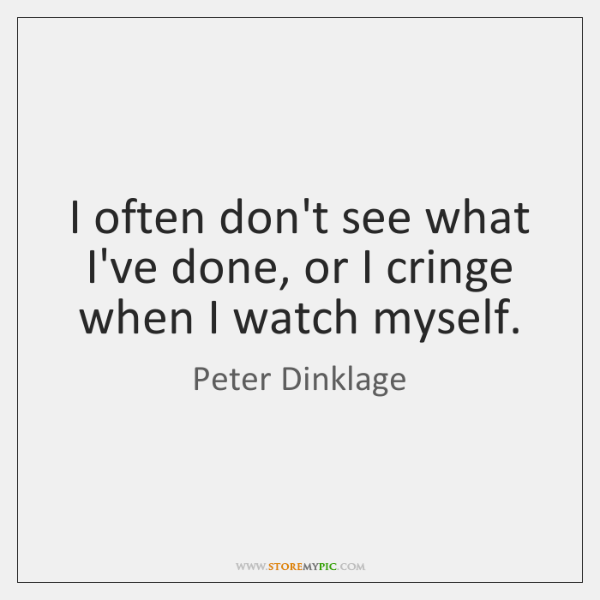 I often don't see what I've done, or I cringe when I ...