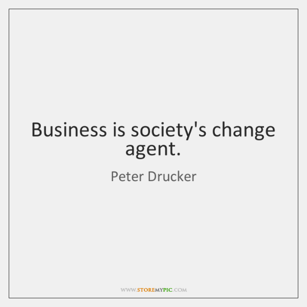 Business is society's change agent.