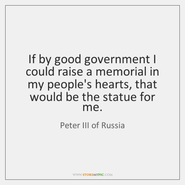 If by good government I could raise a memorial in my people's ...