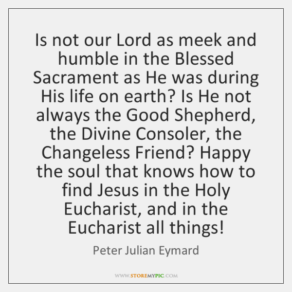 Is not our Lord as meek and humble in the Blessed Sacrament ...