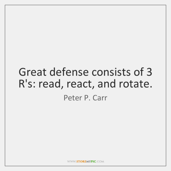 Great defense consists of 3 R's: read, react, and rotate.