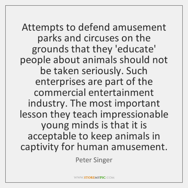 Attempts to defend amusement parks and circuses on the grounds that they ...