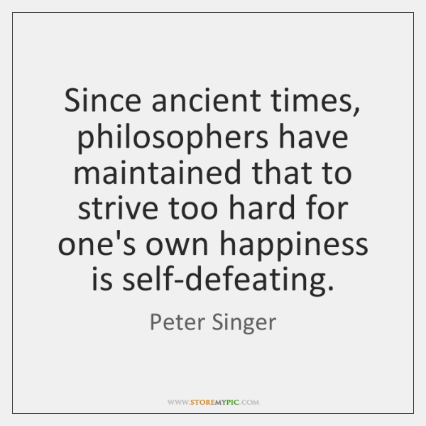 Since ancient times, philosophers have maintained that to strive too hard for ...