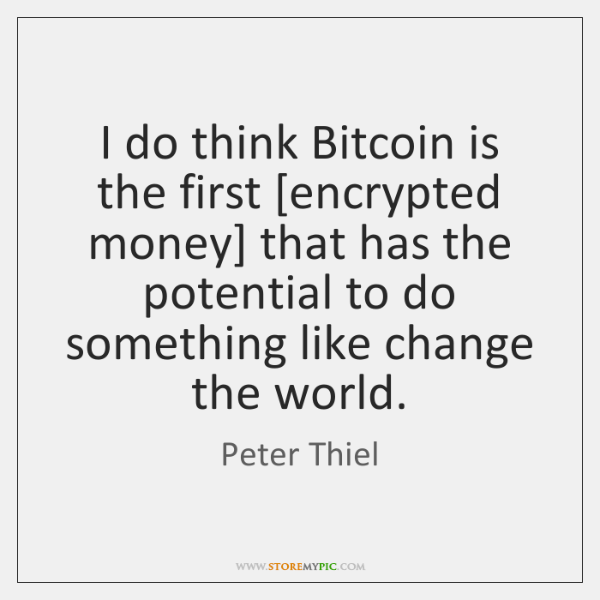 I do think Bitcoin is the first [encrypted money] that has the ...