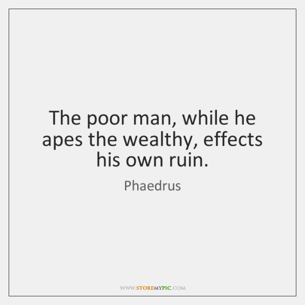 The poor man, while he apes the wealthy, effects his own ruin.