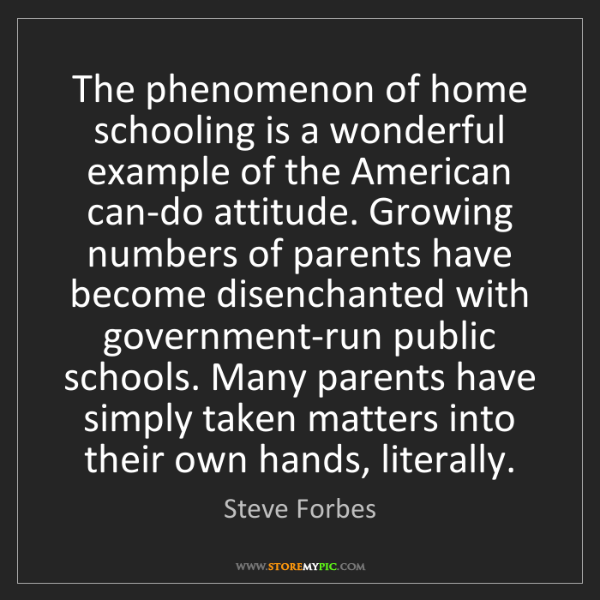 Steve Forbes: The phenomenon of home schooling is a wonderful example...