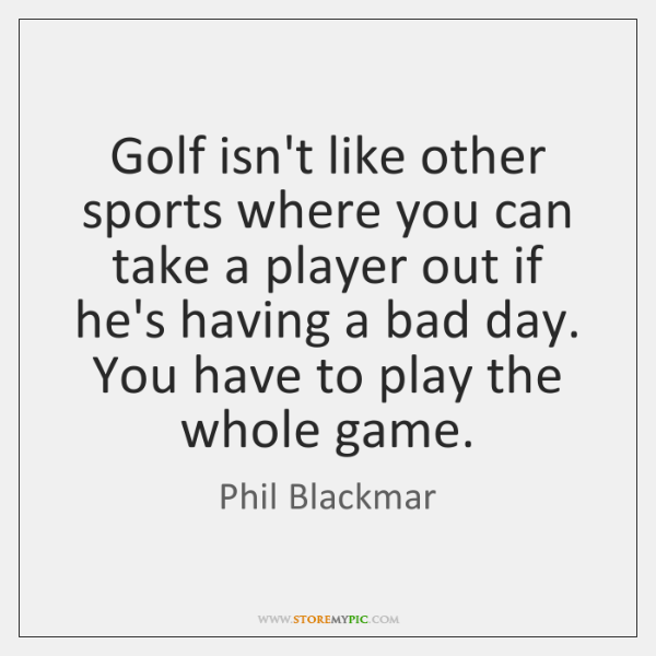 Golf isn't like other sports where you can take a player out ...