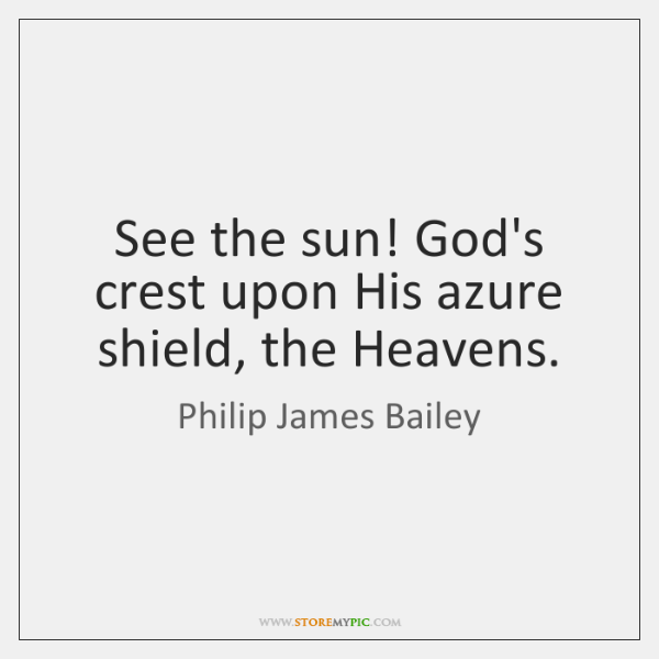 See the sun! God's crest upon His azure shield, the Heavens.
