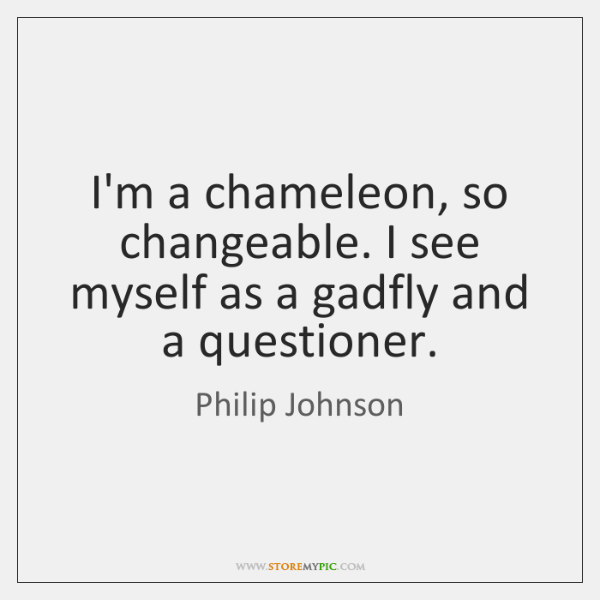 I'm a chameleon, so changeable. I see myself as a gadfly and ...