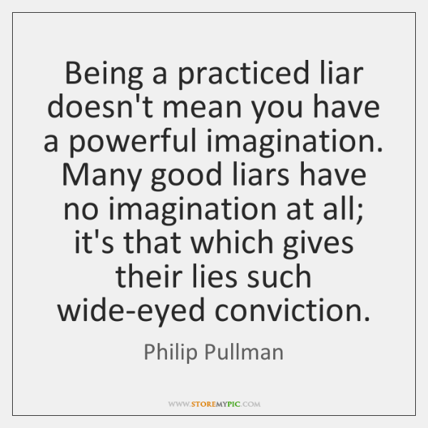 Being a practiced liar doesn't mean you have a powerful imagination. Many ...