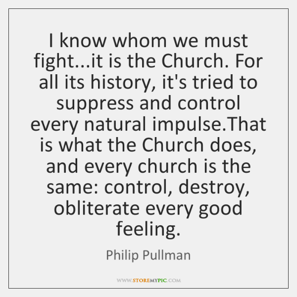 I know whom we must fight...it is the Church. For all ...