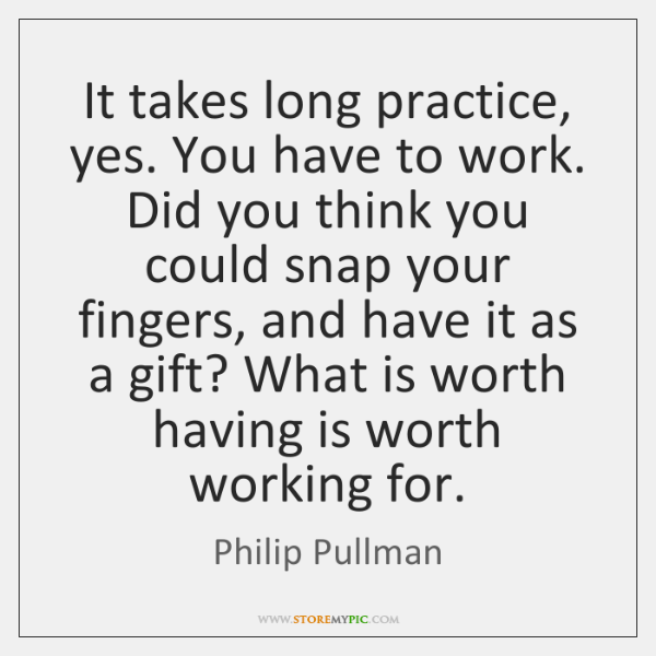 It takes long practice, yes. You have to work. Did you think ...