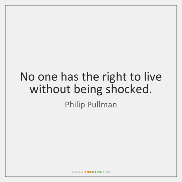 No one has the right to live without being shocked.