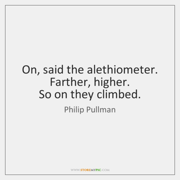 On, said the alethiometer. Farther, higher.   So on they climbed.