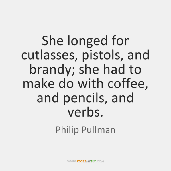 She longed for cutlasses, pistols, and brandy; she had to make do ...