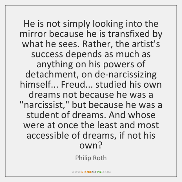 He is not simply looking into the mirror because he is transfixed ...