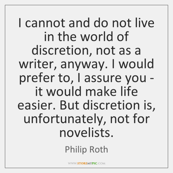 I cannot and do not live in the world of discretion, not ...