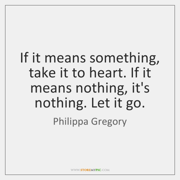 If it means something, take it to heart. If it means nothing, ...