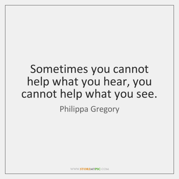 Sometimes you cannot help what you hear, you cannot help what you ...