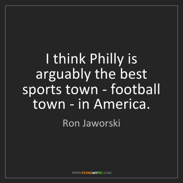 Ron Jaworski: I think Philly is arguably the best sports town - football...