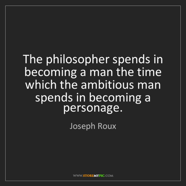 Joseph Roux: The philosopher spends in becoming a man the time which...