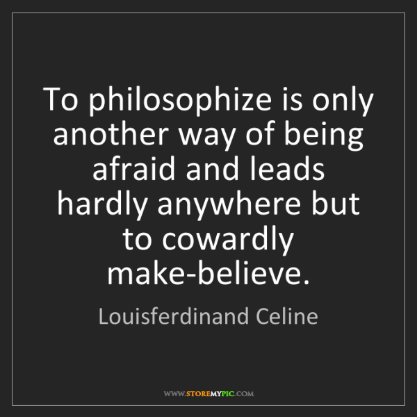 Louisferdinand Celine: To philosophize is only another way of being afraid and...