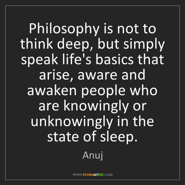 Anuj: Philosophy is not to think deep, but simply speak life's...
