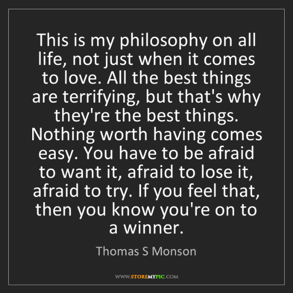 Thomas S Monson: This is my philosophy on all life, not just when it comes...