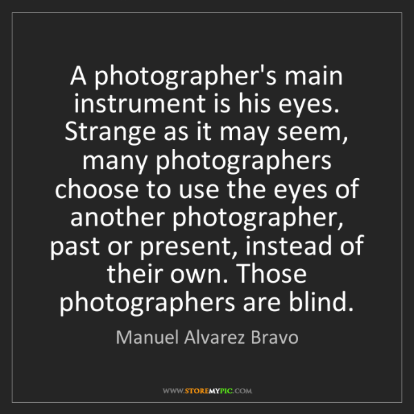 Manuel Alvarez Bravo: A photographer's main instrument is his eyes. Strange...