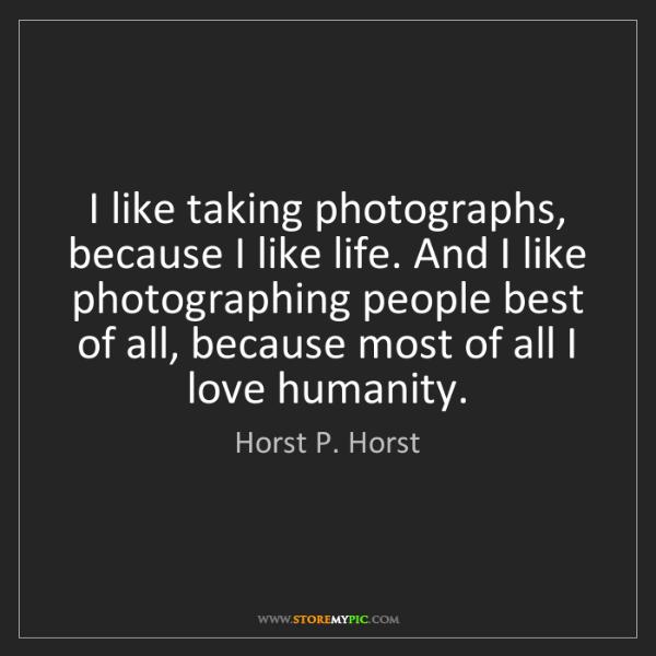 Horst P. Horst: I like taking photographs, because I like life. And I...