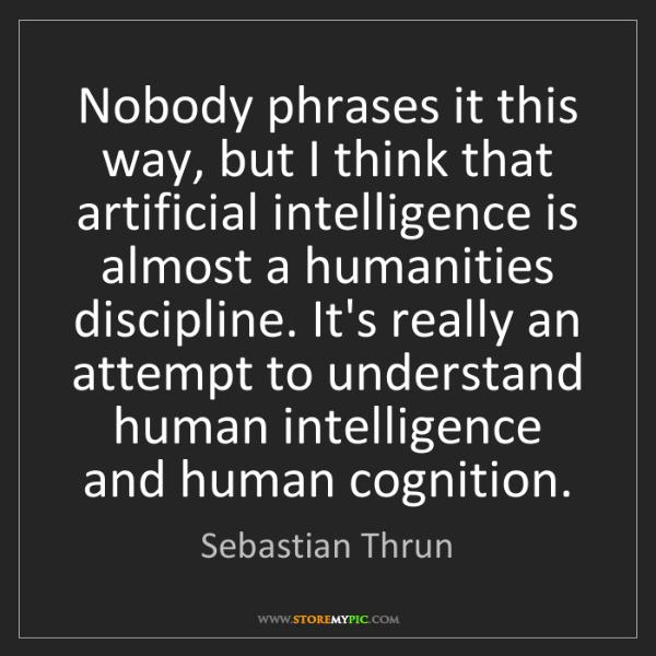 Sebastian Thrun: Nobody phrases it this way, but I think that artificial...