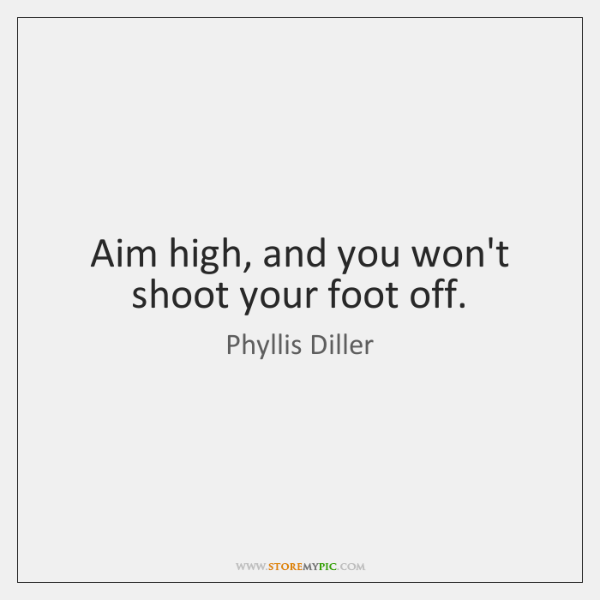 Aim high, and you won't shoot your foot off.