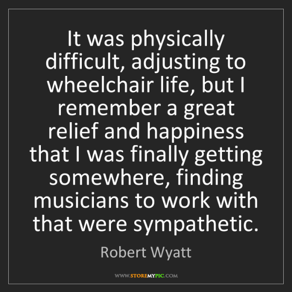 Robert Wyatt: It was physically difficult, adjusting to wheelchair...