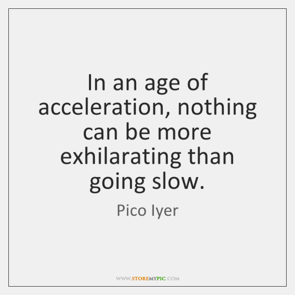 In an age of acceleration, nothing can be more exhilarating than going ...