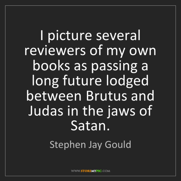 Stephen Jay Gould: I picture several reviewers of my own books as passing...