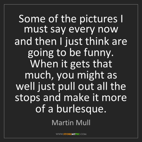 Martin Mull: Some of the pictures I must say every now and then I...