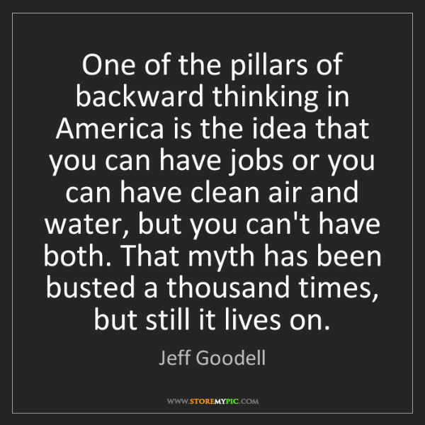 Jeff Goodell: One of the pillars of backward thinking in America is...