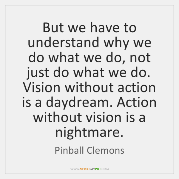 But we have to understand why we do what we do, not ...
