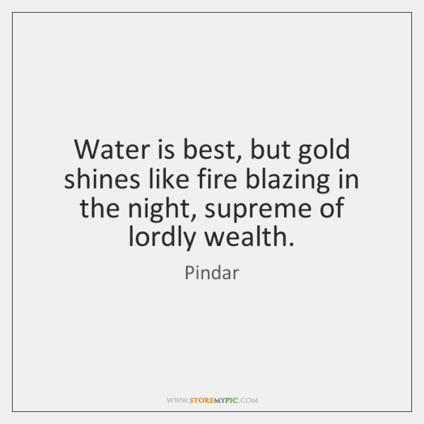Water is best, but gold shines like fire blazing in the night, ...