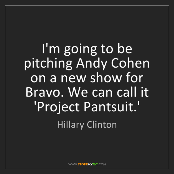 Hillary Clinton: I'm going to be pitching Andy Cohen on a new show for...