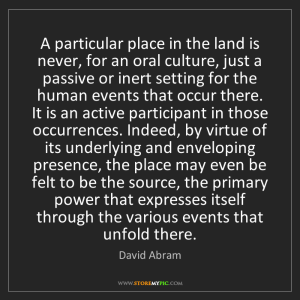 David Abram: A particular place in the land is never, for an oral...