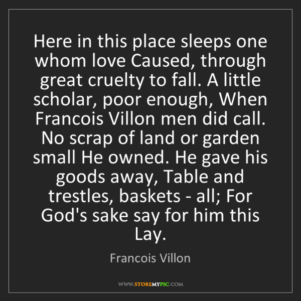 Francois Villon: Here in this place sleeps one whom love Caused, through...