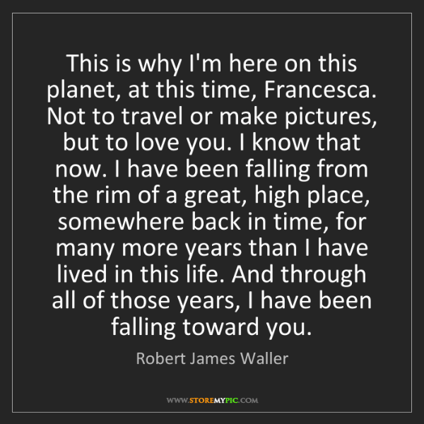 Robert James Waller: This is why I'm here on this planet, at this time, Francesca....