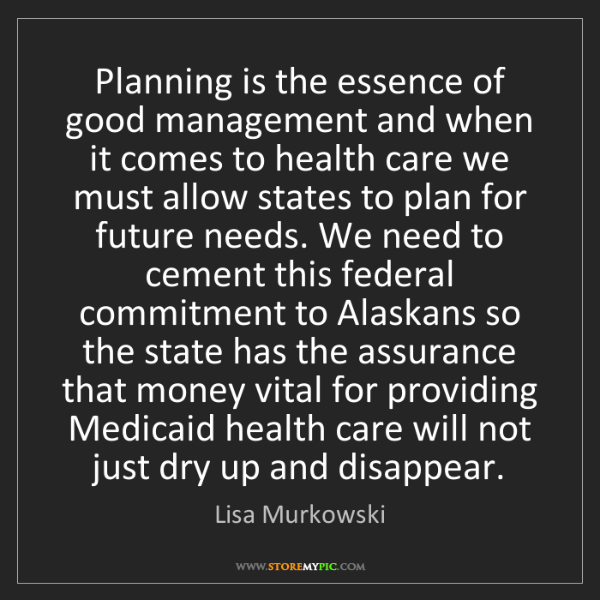 Lisa Murkowski: Planning is the essence of good management and when it...