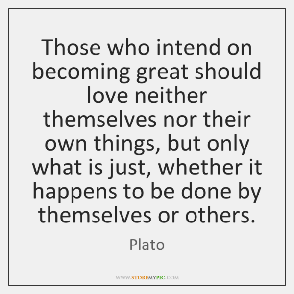 Those who intend on becoming great should love neither themselves nor their ...