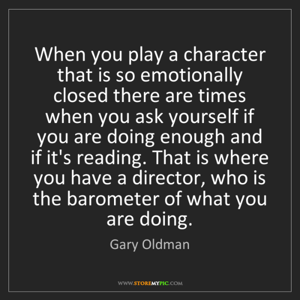 Gary Oldman: When you play a character that is so emotionally closed...