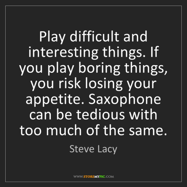 Steve Lacy: Play difficult and interesting things. If you play boring...