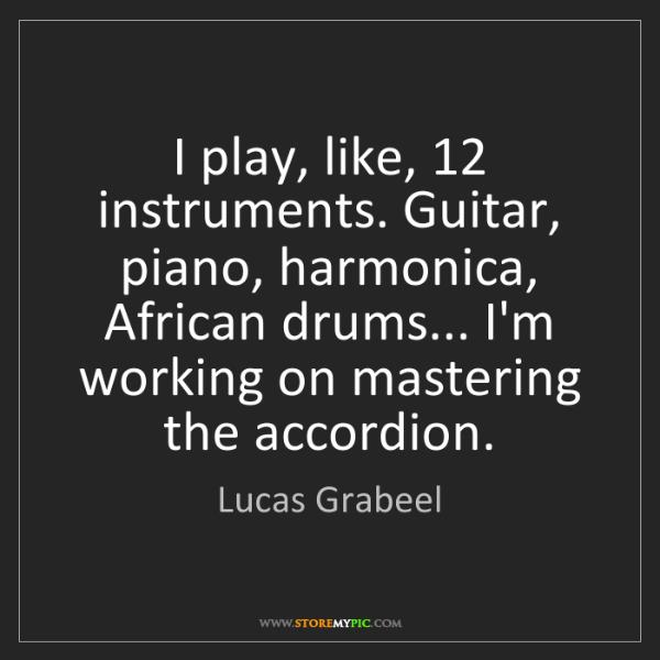 Lucas Grabeel: I play, like, 12 instruments. Guitar, piano, harmonica,...