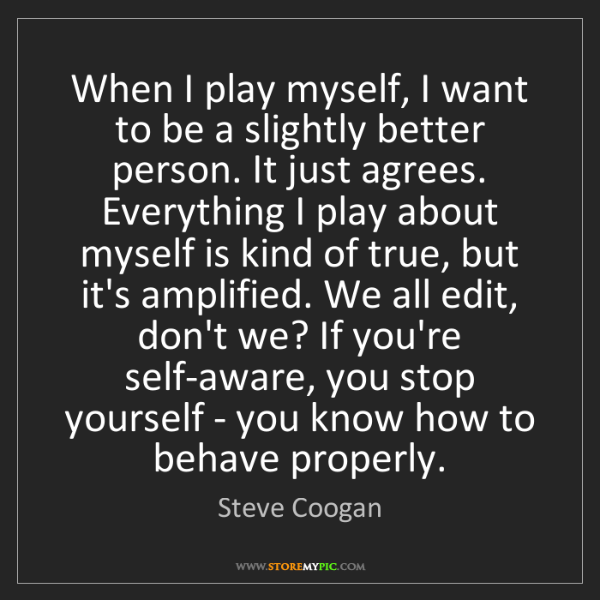 Steve Coogan: When I play myself, I want to be a slightly better person....